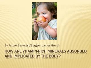 How are vitamin-rich minerals absorbed and implicated by the body?