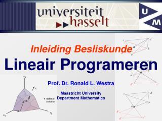 Inleiding Besliskunde Lineair Programeren Prof. Dr. Ronald L. Westra Maastricht University