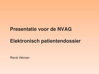 Presentatie voor de NVAG Elektronisch  patientendossier
