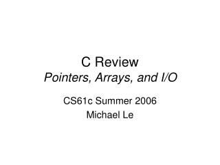 C Review Pointers, Arrays, and I/O