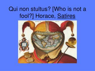 Qui non stultus? [Who is not a fool?] Horace,  Satires