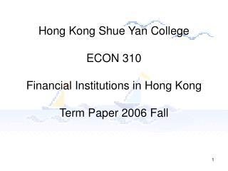 Hong Kong Shue Yan College ECON 310 Financial Institutions in Hong Kong Term Paper 2006 Fall