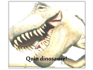 Quin dinosaure!