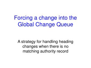 Forcing a change into the Global Change Queue