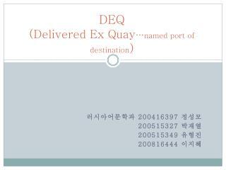 DEQ  ( Delivered Ex Quay … named port of destination )