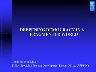 DEEPENING DEMOCRACY IN A FRAGMENTED WORLD        Tanni Mukhopadhyay Policy Specialist, Human Development Report Office,