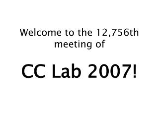 Welcome to the 12,756th meeting of  CC Lab 2007!
