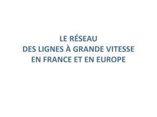 LE R�SEAU  DES LIGNES � GRANDE VITESSE  EN FRANCE ET EN EUROPE