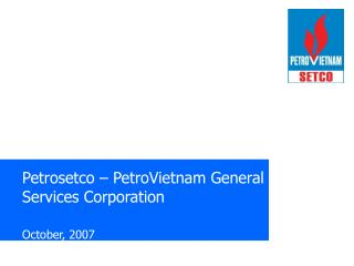 Petrosetco – PetroVietnam General Services Corporation October, 2007