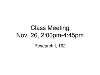 Class Meeting  Nov. 26, 2:00pm-4:45pm