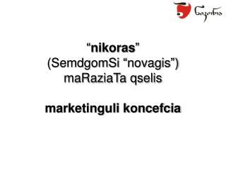 """"""" nikoras """"  (SemdgomSi """"novagis"""") maRaziaTa qselis marketinguli koncefcia"""