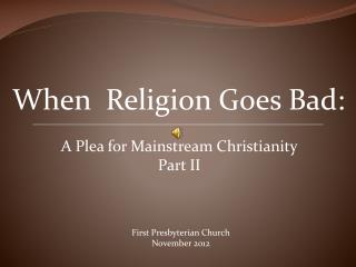 When  Religion Goes Bad:  A Plea for Mainstream Christianity Part II
