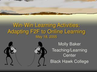Win-Win Learning Activities: Adapting F2F to Online Learning May 18, 2005