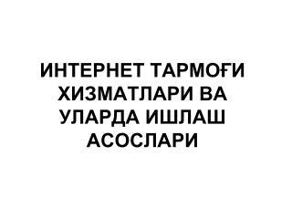 ИНТЕРНЕТ ТАРМО ҒИ ХИЗМАТЛАРИ  ва уларда ишлаш асослари