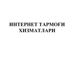 ИНТЕРНЕТ ТАРМО ҒИ ХИЗМАТЛАРИ