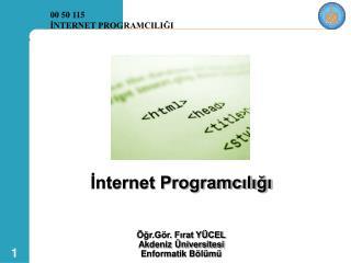 ?nternet Programc?l??? �?r.G�r. F?rat Y�CEL Akdeniz �niversitesi Enformatik B�l�m�