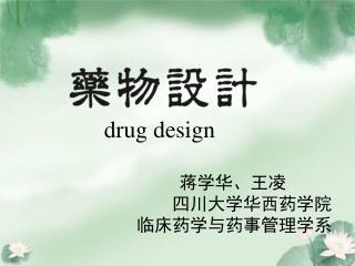 drug design                  蒋学华、王凌 四川大学华西药学院 临床药学与药事管理学系