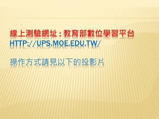線上測驗網址  :  教育部數位學習平台 ups.moe.tw/ 操作方式請見以下的投影片