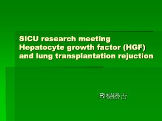 SICU research meeting Hepatocyte growth factor (HGF) and lung transplantation rejuction