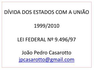 DÍVIDA DOS ESTADOS COM A UNIÃO 1999/2010 LEI FEDERAL Nº 9.496/97 João Pedro Casarotto