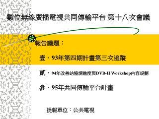 報告議題:    壹、 93 年第四期計畫第三次追蹤    貳、 94 年改善站協調進度與 DVB-H Workshop 內容規劃    參、 95 年共同傳輸平台計畫