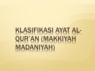KLASIFIKASI AYAT AL-QUR'AN (MAKKIYAH MADANIYAH)