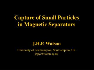 Capture of Small Particles in Magnetic Separators J.H.P. Watson