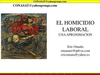 EL HOMICIDIO  LABORAL UNA APROXIMACION Eric Omaña omanaee@pdvsa ericomana@yahoo.es