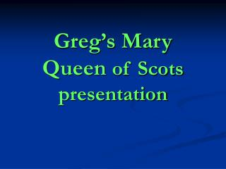 Greg's Mary Queen of Scots presentation
