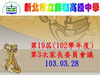 第 19 屆 (102 學年度 ) 第 3 次家長委員會 議 103.03.28