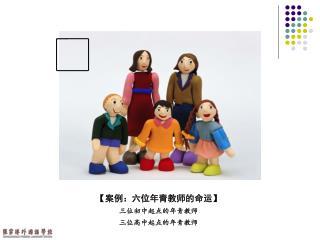 【 案例:六位年青教师的命运 】 三位初中起点的年青教师 三位高中起点的年青教师