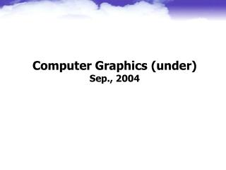 Computer Graphics (under) Sep., 2004