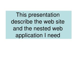 This presentation describe the web site and the nested web application I need