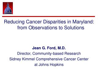 Reducing Cancer Disparities in Maryland: from Observations to Solutions Jean G. Ford, M.D.