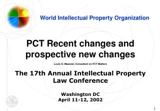 PCT Recent changes and prospective new changes Louis O. Maassel, Consultant on PCT Matters