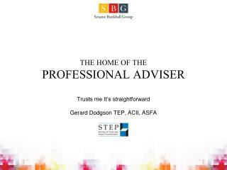 THE HOME OF THE PROFESSIONAL ADVISER Trusts me It's straightforward Gerard Dodgson TEP, ACII, ASFA