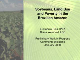 Soybeans, Land Use and Poverty in the Brazilian Amazon Eustaquio Reis, IPEA Diana Weinhold, LSE