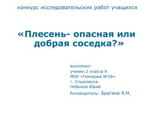 конкурс исследовательских работ учащихся «Плесень- опасная или добрая соседка?» выполнил:
