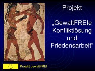"""Projekt  """"GewaltFREIe Konfliktlösung und Friedensarbeit"""""""