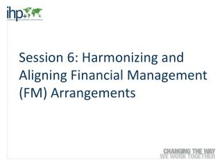 Session 6: Harmonizing and Aligning Financial Management (FM) Arrangements