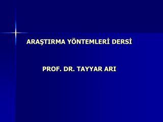 ARAŞTIRMA YÖNTEMLERİ DERSİ PROF. DR.  TAYYAR ARI