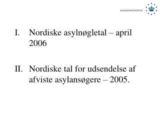 Nordiske asylnøgletal – april 2006 Nordiske tal for udsendelse af afviste asylansøgere – 2005.
