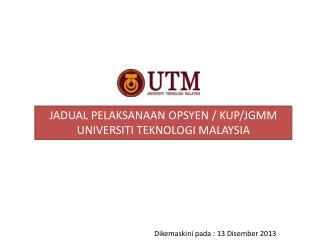 JADUAL PELAKSANAAN OPSYEN / KUP/JGMM UNIVERSITI TEKNOLOGI MALAYSIA