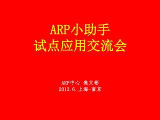ARP 小助手 试点应用交流会 ARP 中心 焦文彬 2013.6. 上海 - 南京