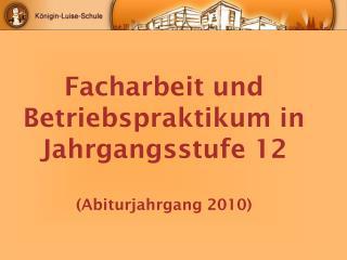 Facharbeit und Betriebspraktikum in Jahrgangsstufe 12 (Abiturjahrgang 2010)