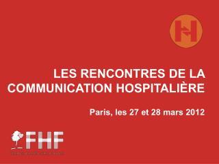 LES RENCONTRES DE LA COMMUNICATION HOSPITALIÈRE Paris, les 27 et 28 mars 2012