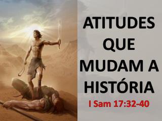 ATITUDES   QUE MUDAM A  HISTÓRIA I  Sam  17:32-40