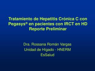 Tratamiento de Hepatitis Crónica C con Pegasys   en pacientes con IRCT en HD Reporte Preliminar