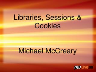 Libraries, Sessions & Cookies Michael McCreary
