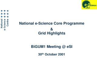 National e-Science Core Programme & Grid Highlights BiGUM1 Meeting @ eSI 30 th  October 2001